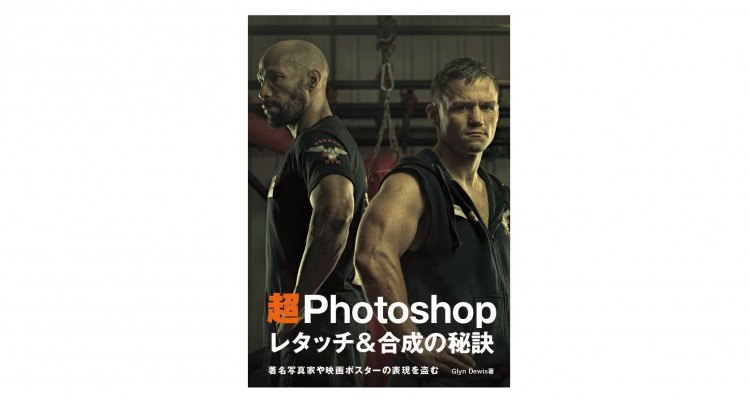 プロの技法・作業工程が分かる!書籍「超 Photoshop レタッチ&合成の秘訣 著名写真家や映画ポスターの表現を盗む」